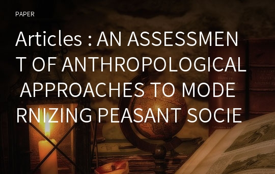 Articles : AN ASSESSMENT OF ANTHROPOLOGICAL APPROACHES TO MODERNIZING PEASANT SOCIETIES