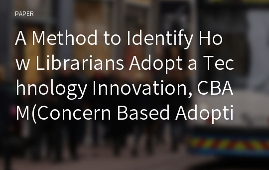 A Method to Identify How Librarians Adopt a Technology Innovation, CBAM(Concern Based Adoption Model)