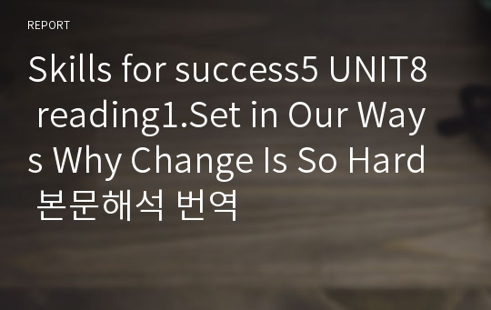 Skills for success5 UNIT8 reading1.Set in Our Ways Why Change Is So Hard 본문해석 번역
