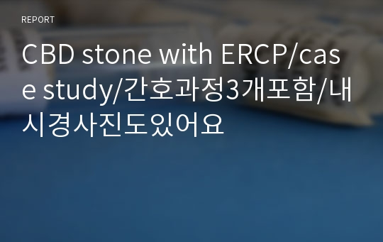CBD stone with ERCP/case study/간호과정3개포함/내시경사진도있어요