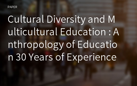 Cultural Diversity and Multicultural Education : Anthropology of Education 30 Years of Experience in China