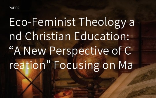 "Eco-Feminist Theology and Christian Education: ""A New Perspective of Creation"" Focusing on Mary Elizabeth Moore's Eco-Feminist Educational Theology"