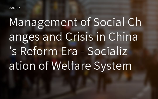 Management of Social Changes and Crisis in China's Reform Era - Socialization of Welfare System -