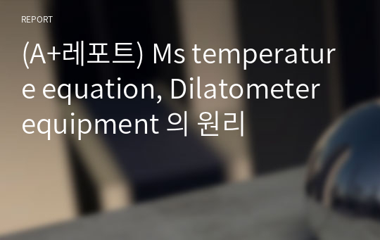 (A+레포트) Ms temperature equation, Dilatometer equipment 의 원리