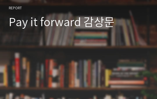 Pay it forward 감상문