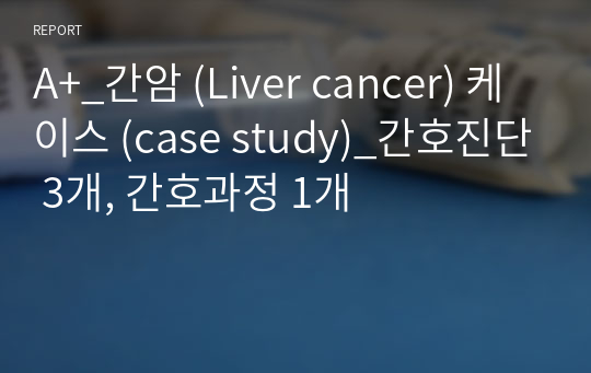 A+_간암 (Liver cancer) 케이스 (case study)_간호진단 3개, 간호과정 1개