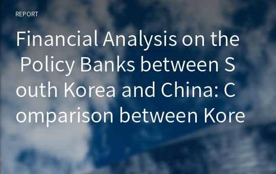 Financial Analysis on the Policy Banks between South Korea and China: Comparison between Korea Development Bank and China  Development Bank