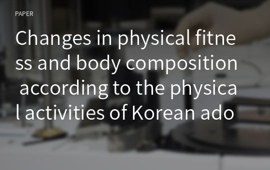 Changes in physical fitness and body composition according to the physical activities of Korean adolescents