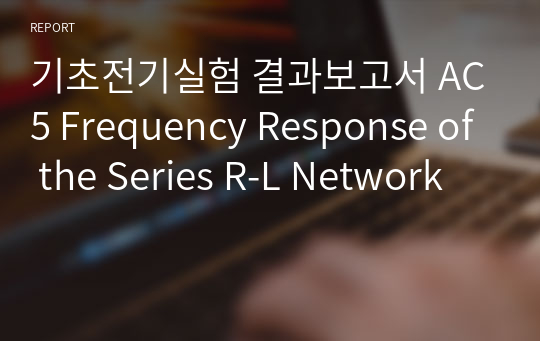 기초전기실험 결과보고서 AC5 Frequency Response of the Series R-L Network