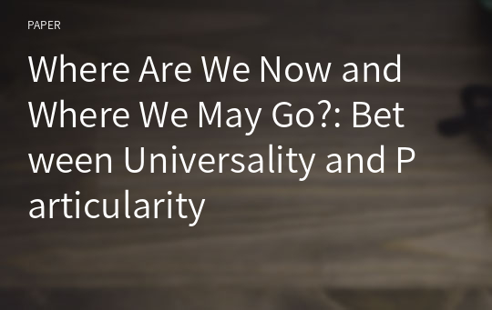 Where Are We Now and Where We May Go?: Between Universality and Particularity