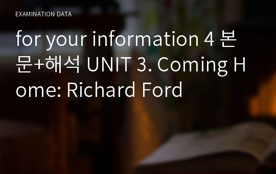 for your information 4 본문+해석 UNIT 3. Coming Home: Richard Ford