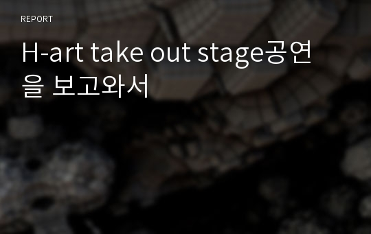 H-art take out stage공연을 보고와서