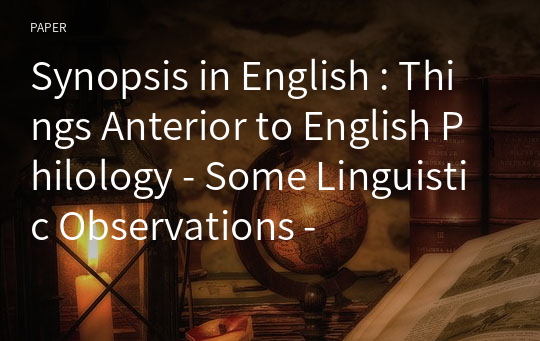 Synopsis in English : Things Anterior to English Philology - Some Linguistic Observations -